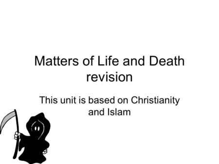 Matters of Life and Death revision This unit is based on Christianity and Islam.