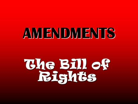 AMENDMENTS The Bill of Rights. THE BILL OF RIGHTS First 10 amendmentFirst 10 amendment Added to Constitution in 1791Added to Constitution in 1791.