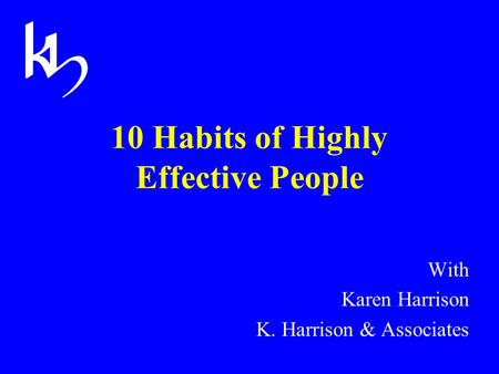 10 Habits of Highly Effective People With Karen Harrison K. Harrison & Associates.