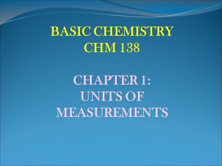 BASIC CHEMISTRY CHM 138 CHAPTER 1: UNITS OF MEASUREMENTS.