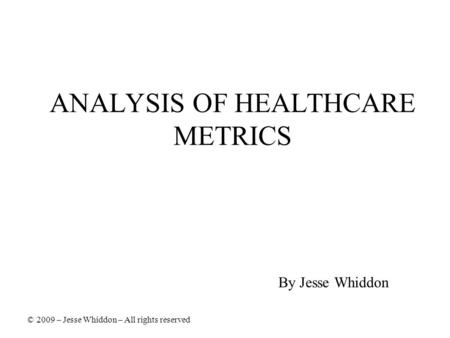 ANALYSIS OF HEALTHCARE METRICS By Jesse Whiddon © 2009 – Jesse Whiddon – All rights reserved.