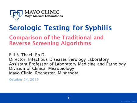 ©2012 MFMER | slide-1 Serologic Testing for Syphilis Comparison of the Traditional and Reverse Screening Algorithms Elli S. Theel, Ph.D. Director, Infectious.