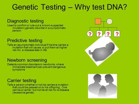 Diagnostic testing Used to confirm or rule out a known suspected (mutation) genetic disorder in a symptomatic person. Predictive testing Tells an asymptomatic.