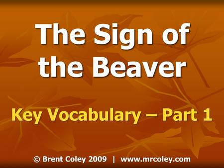 © Brent Coley 2009 | www.mrcoley.com The Sign of the Beaver Key Vocabulary – Part 1.