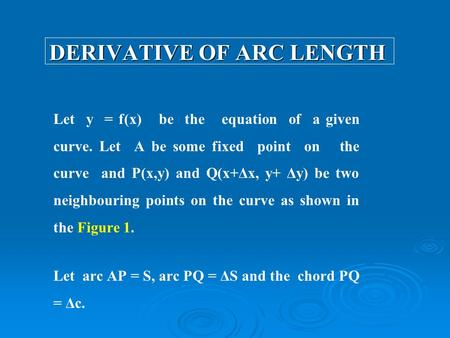 DERIVATIVE OF ARC LENGTH Let y = f(x) be the equation of a given curve. Let A be some fixed point on the curve and P(x,y) and Q(x+Δx, y+ Δy) be two neighbouring.