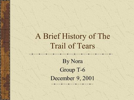 A Brief History of The Trail of Tears By Nora Group T-6 December 9, 2001.