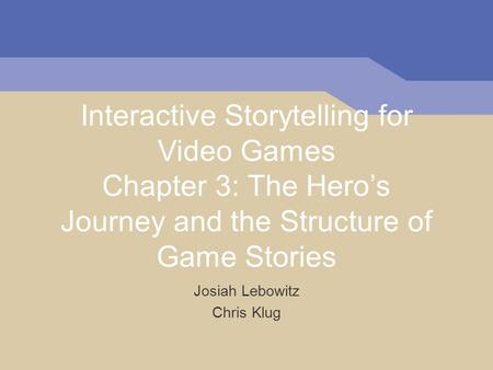 Interactive Storytelling for Video Games Chapter 3: The Heros Journey and the Structure of Game Stories Josiah Lebowitz Chris Klug.