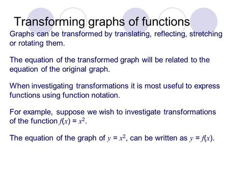 Transforming graphs of functions Graphs can be transformed by translating, reflecting, stretching or rotating them. The equation of the transformed graph.