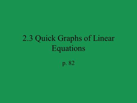 2.3 Quick Graphs of Linear Equations p. 82. y x S LOPE- I NTERCEPT F ORM m is the slope b is the y -intercept The slope intercept form of a linear equation.