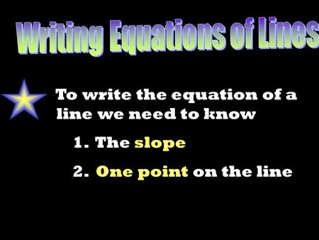 To write the equation of a line we need to know 1. The slope 2. One point on the line.