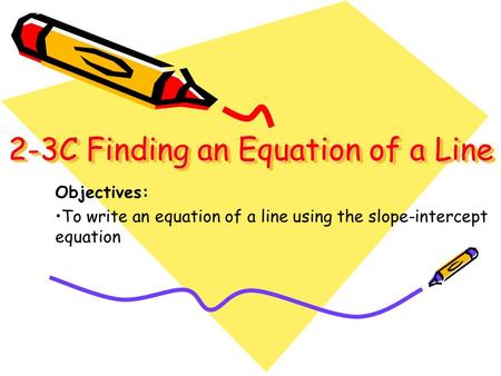 2-3C Finding an Equation of a Line 2-3C Finding an Equation of a Line Objectives: To write an equation of a line using the slope-intercept equation.