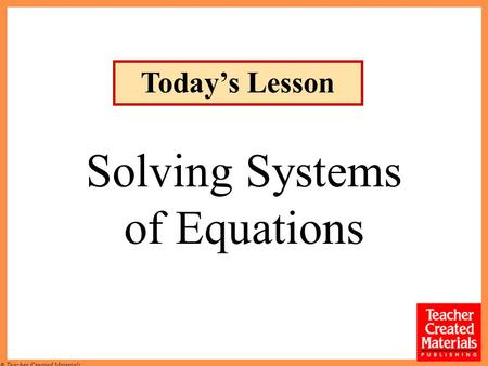 © Teacher Created Materials Solving Systems of Equations Todays Lesson.