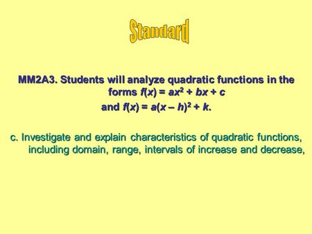 MM2A3. Students will analyze quadratic functions in the forms f(x) = ax 2 + bx + c and f(x) = a(x – h) 2 + k. c. Investigate and explain characteristics.