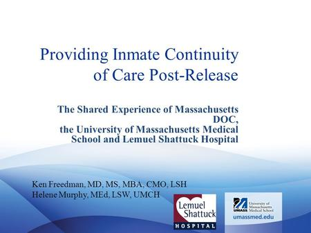 Providing Inmate Continuity of Care Post-Release The Shared Experience of Massachusetts DOC, the University of Massachusetts Medical School and Lemuel.