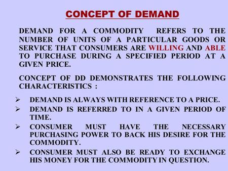 CONCEPT OF DEMAND DEMAND FOR A COMMODITY REFERS TO THE NUMBER OF UNITS OF A PARTICULAR GOODS OR SERVICE THAT CONSUMERS ARE WILLING AND ABLE TO PURCHASE.