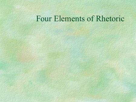 Four Elements of Rhetoric. Rhetoric Pathos Logos Ethos Four Elements of Rhetoric.