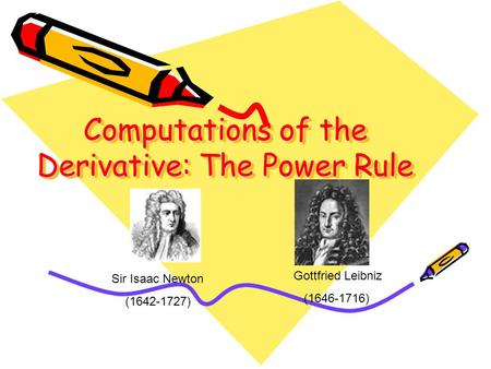 Computations of the Derivative: The Power Rule Sir Isaac Newton (1642-1727) Gottfried Leibniz (1646-1716)