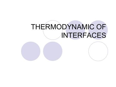 THERMODYNAMIC OF INTERFACES. Purposes The purpose of this chapter is to present some important equations, learn to apply them, provide a broader base.