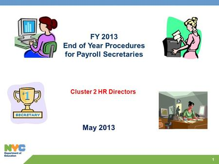 1 Cluster 2 HR Directors FY 2013 End of Year Procedures for Payroll Secretaries May 2013.