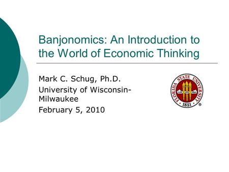 Banjonomics: An Introduction to the World of Economic Thinking Mark C. Schug, Ph.D. University of Wisconsin- Milwaukee February 5, 2010.