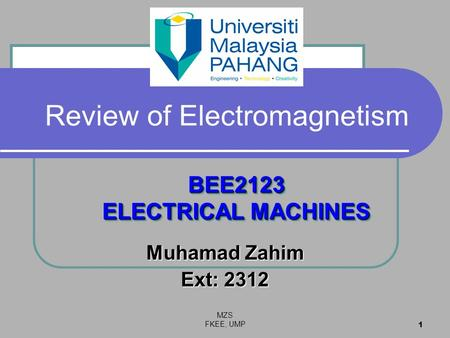 MZS FKEE, UMP 1 Review of Electromagnetism Muhamad Zahim Ext: 2312 BEE2123 ELECTRICAL MACHINES.