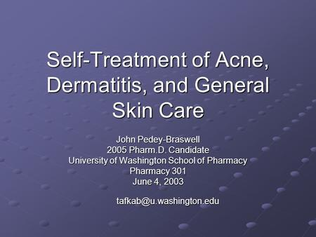 Self-Treatment of Acne, Dermatitis, and General Skin Care John Pedey-Braswell 2005 Pharm.D. Candidate University of Washington School of Pharmacy Pharmacy.