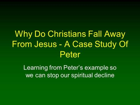Why Do Christians Fall Away From Jesus - A Case Study Of Peter Learning from Peters example so we can stop our spiritual decline.