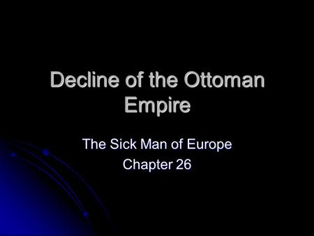 Decline of the Ottoman Empire The Sick Man of Europe Chapter 26.