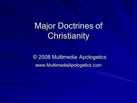 Major Doctrines of Christianity © 2008 Multimedia Apologetics www.MultimediaApologetics.com.