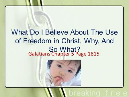 What Do I Believe About The Use of Freedom in Christ, Why, And So What? Galatians Chapter 5 Page 1815.