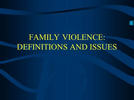 FAMILY VIOLENCE: DEFINITIONS AND ISSUES I. FAMILY VIOLENCE Socially constructed Pivotal issues or cases define the phenomena and legislative change There.