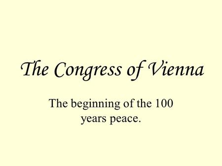 The Congress of Vienna The beginning of the 100 years peace.