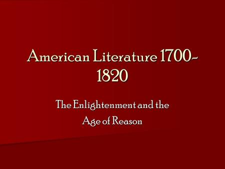 American Literature 1700- 1820 The Enlightenment and the Age of Reason.