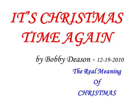 ITS CHRISTMAS TIME AGAIN by Bobby Deason - 12-19-2010 The Real Meaning Of CHRISTMAS.