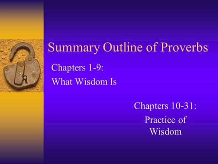 Summary Outline of Proverbs Chapters 1-9: What Wisdom Is Chapters 10-31: Practice of Wisdom.
