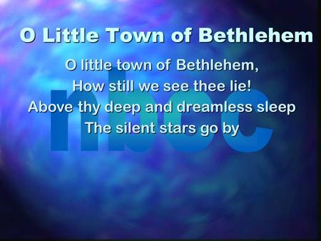 O Little Town of Bethlehem O little town of Bethlehem, How still we see thee lie! Above thy deep and dreamless sleep The silent stars go by.