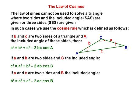 The law of sines cannot be used to solve a triangle where two sides and the included angle (SAS) are given or three sides (SSS) are given. In such cases.