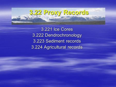 3.22 Proxy Records 3.221 Ice Cores 3.222 Dendrochronology 3.223 Sediment records 3.224 Agricultural records.