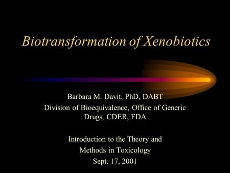 Biotransformation of Xenobiotics Barbara M. Davit, PhD, DABT Division of Bioequivalence, Office of Generic Drugs, CDER, FDA Introduction to the Theory.