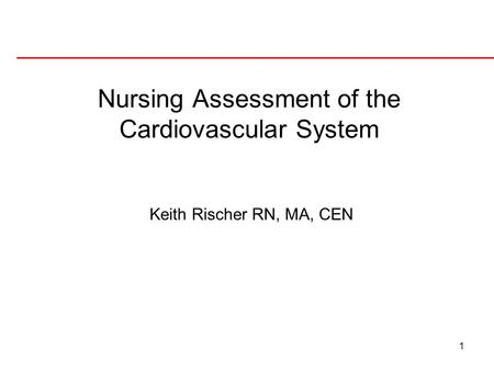 1 Keith Rischer RN, MA, CEN Nursing Assessment of the Cardiovascular System.