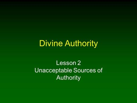 Divine Authority Lesson 2 Unacceptable Sources of Authority.