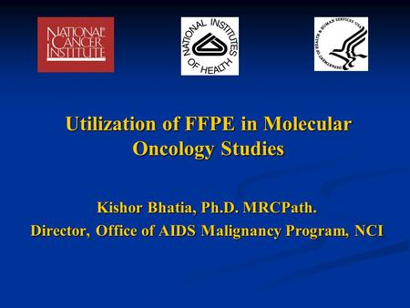 Utilization of FFPE in Molecular Oncology Studies Kishor Bhatia, Ph.D. MRCPath. Director, Office of AIDS Malignancy Program, NCI.