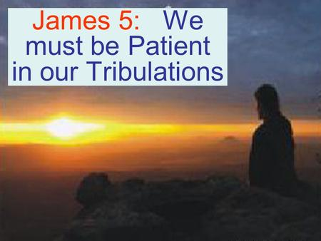 James 5: We must be Patient in our Tribulations. Weep & Howl for your miseries that are coming on you! Micah 1:1-8 Therefore I will wail and howl, I will.