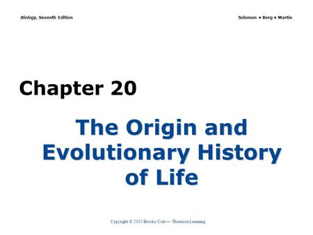 Copyright © 2005 Brooks/Cole Thomson Learning Biology, Seventh Edition Solomon Berg Martin Chapter 20 The Origin and Evolutionary History of Life.
