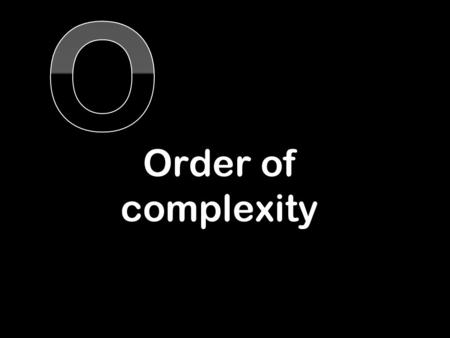 Order of complexity. Consider four algorithms 1.The naïve way of adding the numbers up to n 2.The smart way of adding the numbers up to n 3.A binary search.