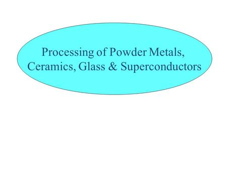 Processing of Powder Metals, Ceramics, Glass & Superconductors.