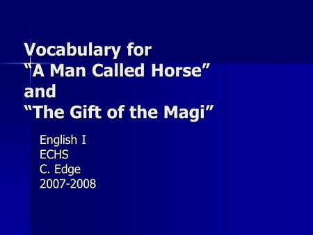 Vocabulary for A Man Called Horse and The Gift of the Magi English I ECHS C. Edge 2007-2008.