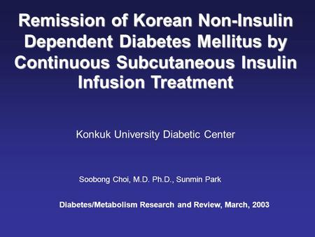 Remission of Korean Non-Insulin Dependent Diabetes Mellitus by Continuous Subcutaneous Insulin Infusion Treatment Konkuk University Diabetic Center Soobong.