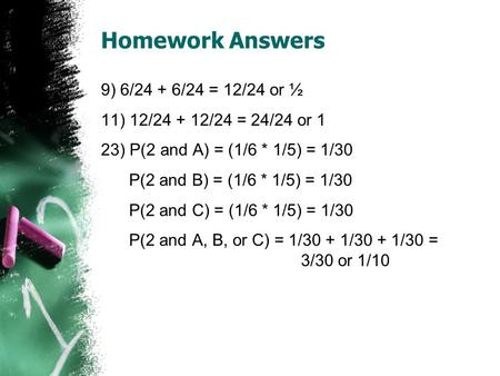 Homework Answers 9) 6/24 + 6/24 = 12/24 or ½ 11) 12/24 + 12/24 = 24/24 or 1 23) P(2 and A) = (1/6 * 1/5) = 1/30 P(2 and B) = (1/6 * 1/5) = 1/30 P(2 and.