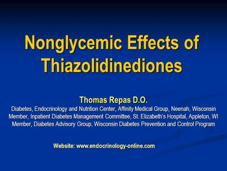 Nonglycemic Effects of Thiazolidinediones Thomas Repas D.O. Diabetes, Endocrinology and Nutrition Center, Affinity Medical Group, Neenah, Wisconsin Member,
